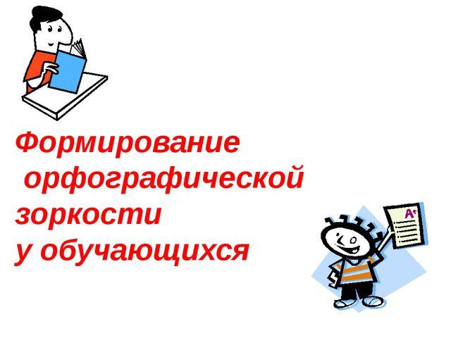 Формирование орфографической зоркости у обучающихся