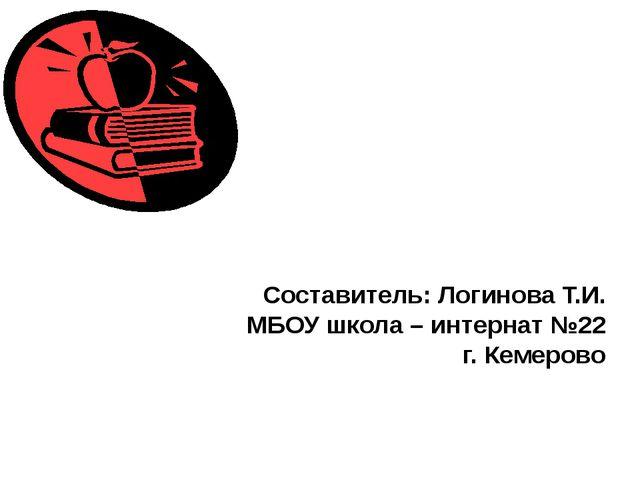 Составитель: Логинова Т.И. МБОУ школа – интернат №22 г. Кемерово