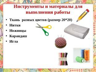 Инструменты и материалы для выполнения работы Ткань разных цветов (размер 20*