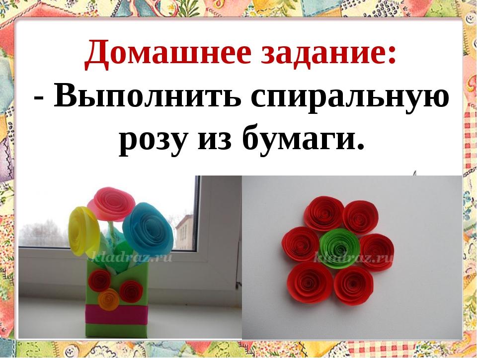 Домашнее задание: - Выполнить спиральную розу из бумаги.