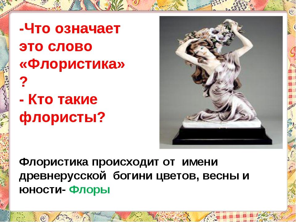 Флористика происходит от имени древнерусской богини цветов, весны и юности- Ф...