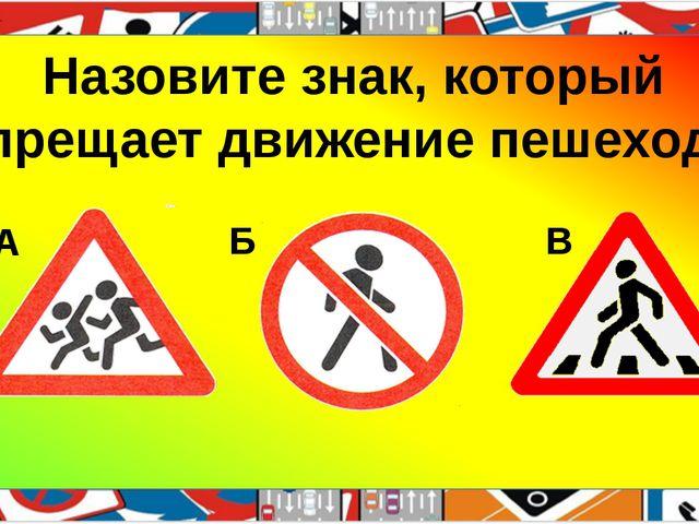 Назовите знак, который запрещает движение пешеходов. А Б В