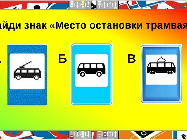 Найди знак «Место остановки трамвая» А Б В