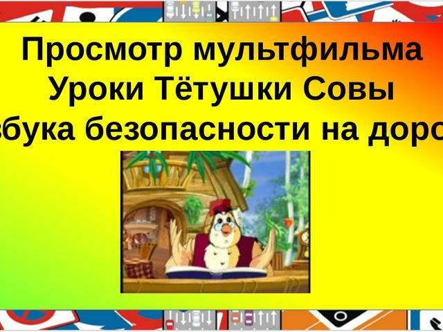 Просмотр мультфильма Уроки Тётушки Совы «Азбука безопасности на дороге»