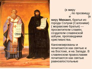 Кири́лл (в миру Константи́н, по прозвищу Фило́соф) и Мефо́дий (в миру Михаил,
