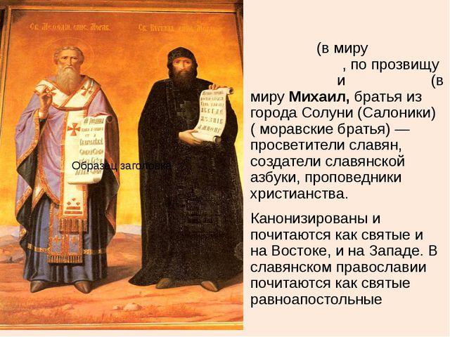 Кири́лл (в миру Константи́н, по прозвищу Фило́соф) и Мефо́дий (в миру Михаил,...
