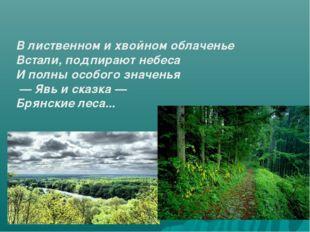 В лиственном и хвойном облаченье Встали, подпирают небеса И полны особого зна