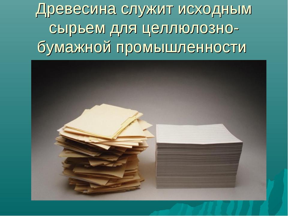 Древесина служит исходным сырьем для целлюлозно-бумажной промышленности
