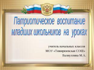 учитель начальных классов МОУ «Тимирязевская СОШ» Валиуллина М.А.