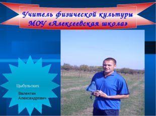 Цыбульских Учитель физической культуры МОУ «Алексеевская школа» Валентин Але