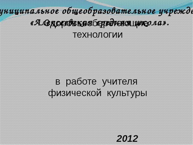 Здоровьесберегающие технологии в работе учителя физической культуры 2012 Муни...