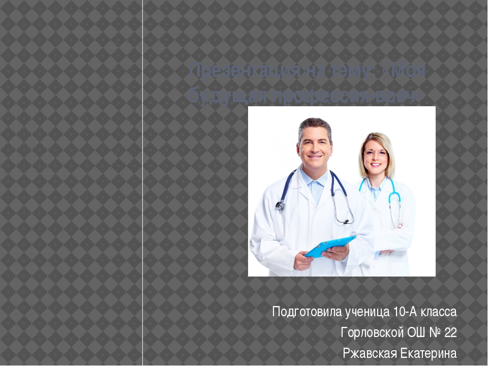 Презентация на тему: «Моя будущая профессия-врач» Подготовила ученица 10-А к...