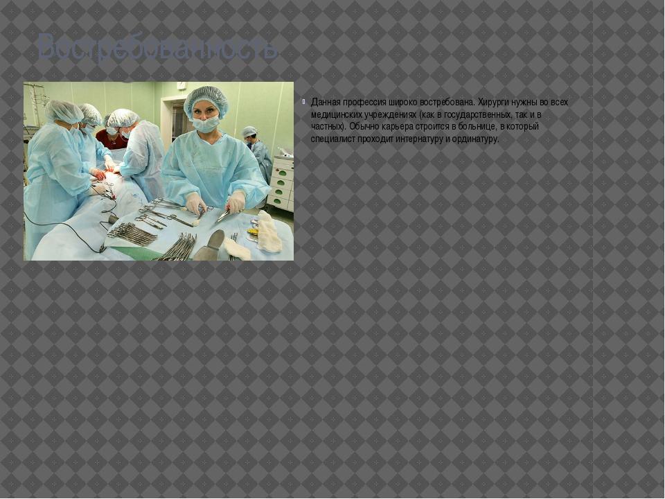 Востребованность Данная профессия широко востребована. Хирурги нужны во всех...