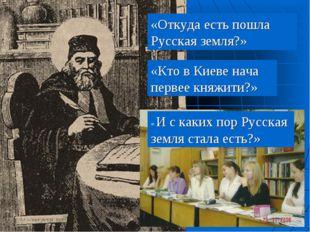 «Откуда есть пошла Русская земля?» «Кто в Киеве нача первее княжити?» « И с