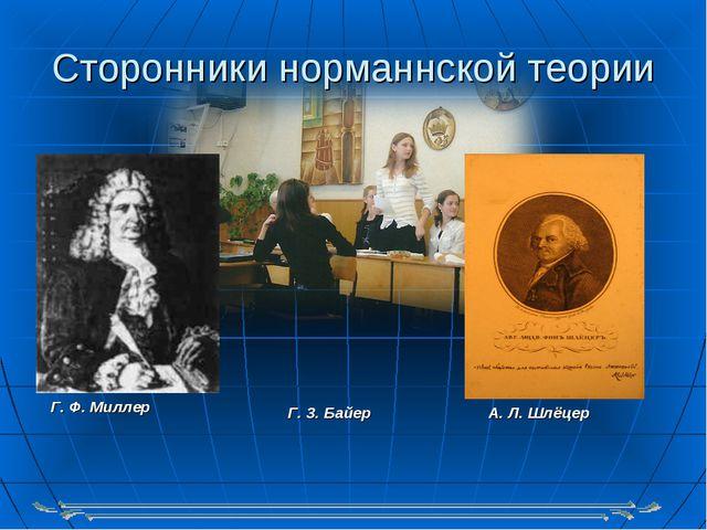 Сторонники норманнской теории Г. Ф. Миллер А. Л. Шлёцер Г. 3. Байер