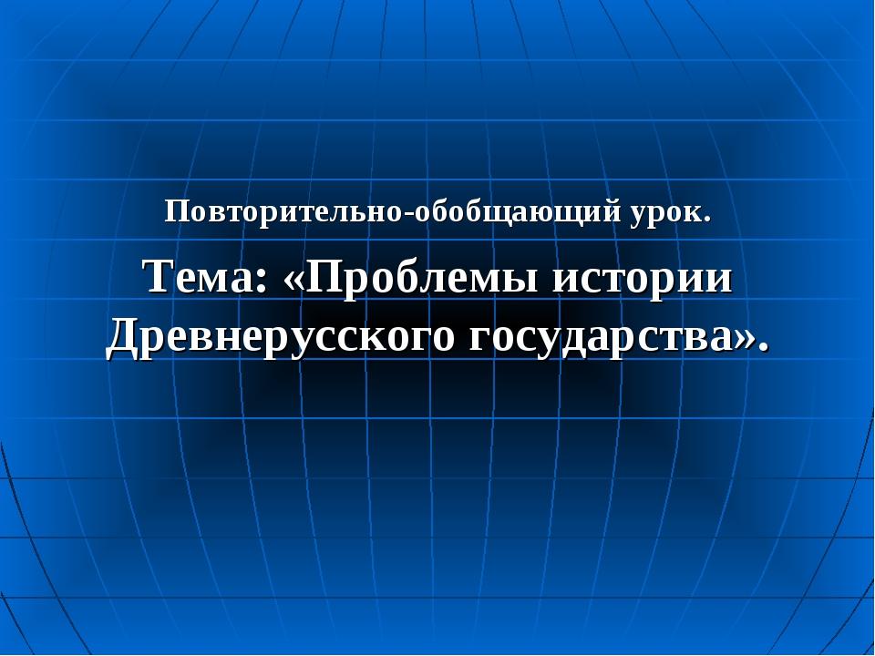 Повторительно-обобщающий урок. Тема: «Проблемы истории Древнерусского госуда...