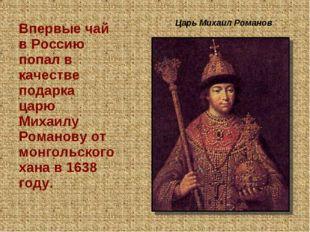Царь Михаил Романов Впервые чай в Россию попал в качестве подарка царю Михаи