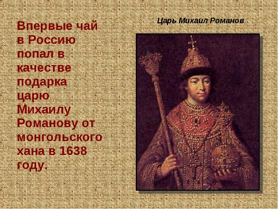 Царь Михаил Романов Впервые чай в Россию попал в качестве подарка царю Михаи...