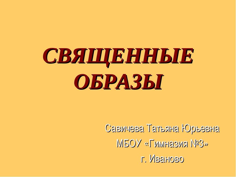 СВЯЩЕННЫЕ ОБРАЗЫ Савичева Татьяна Юрьевна МБОУ «Гимназия №3» г. Иваново