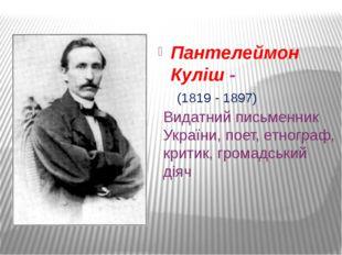 Пантелеймон Куліш - Видатний письменник України, поет, етнограф, критик, гром