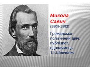 Микола Савич (1808-1892) Громадсько-політичний діяч, публіцист, однодумець Т.