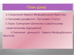 План уроку 1.Створенння Кирило-Мефодіївського братства. 2.Програмні документ