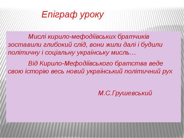 Епіграф уроку Мислі кирило-мефодіївських братчиків зоставили глибокий слід, в...