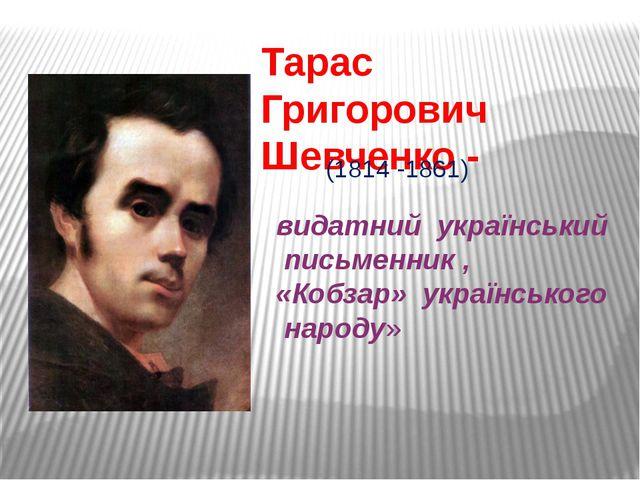 видатний український письменник , «Кобзар» українського народу» Тарас Григор...