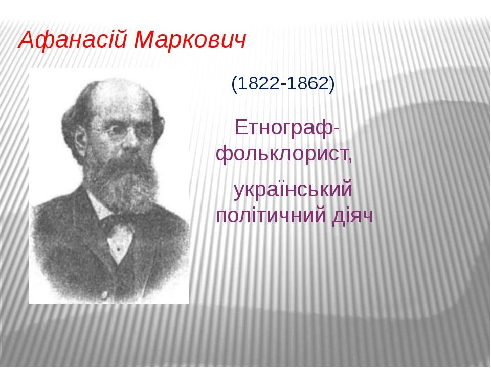 Афанасій Маркович Етнограф-фольклорист, український політичний діяч (1822-1862)