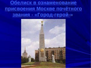 Обелиск в ознаменование присвоения Москве почётного звания - «Город-герой-»