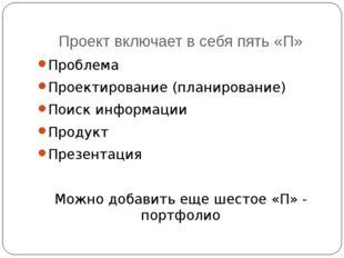 Проект включает в себя пять «П» Проблема Проектирование (планирование) Поиск
