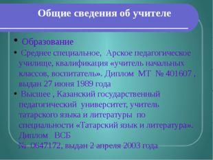 Общие сведения об учителе Образование Среднее специальное, Арское педагогичес