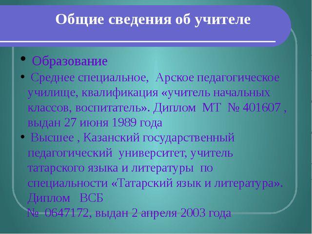 Общие сведения об учителе Образование Среднее специальное, Арское педагогичес...