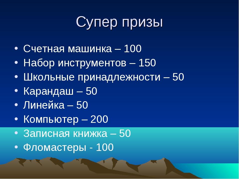 Супер призы Счетная машинка – 100 Набор инструментов – 150 Школьные принадлеж...