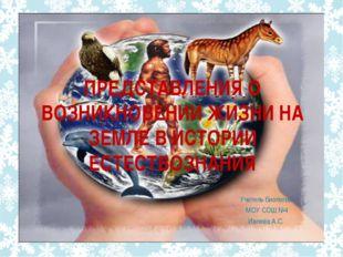 ПРЕДСТАВЛЕНИЯ О ВОЗНИКНОВЕНИИ ЖИЗНИ НА ЗЕМЛЕ В ИСТОРИИ ЕСТЕСТВОЗНАНИЯ Учитель