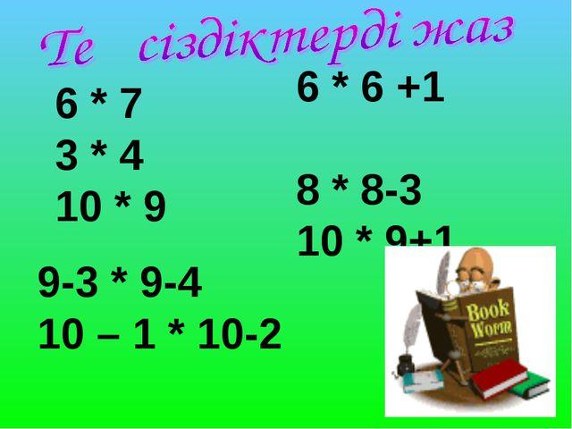 6 * 6 +1 8 * 8-3 10 * 9+1 6 * 7 3 * 4 10 * 9 9-3 * 9-4 10 – 1 * 10-2