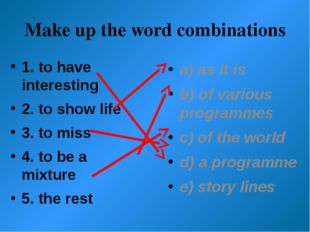 Make up the word combinations 1. to have interesting 2. to show life 3. to mi