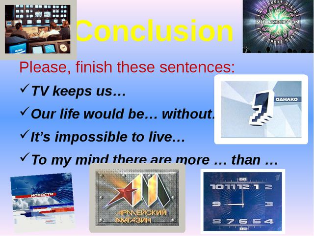 Conclusion Please, finish these sentences: TV keeps us… Our life would be… wi...