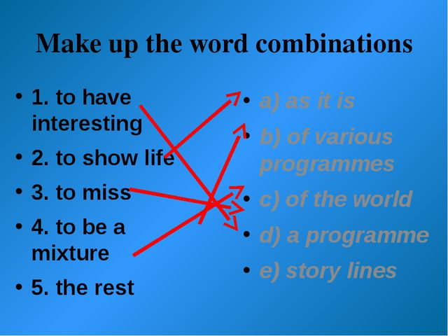 Make up the word combinations 1. to have interesting 2. to show life 3. to mi...