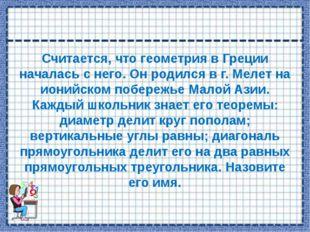 Считается, что геометрия в Греции началась с него. Он родился в г. Мелет на и