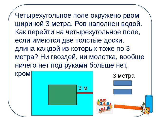 Четырехугольное поле окружено рвом шириной 3 метра. Ров наполнен водой. Как п...