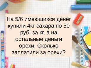 На 5/6 имеющихся денег купили 4кг сахара по 50 руб. за кг, а на остальные ден