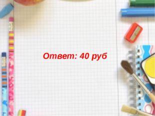 Ответ: 40 руб