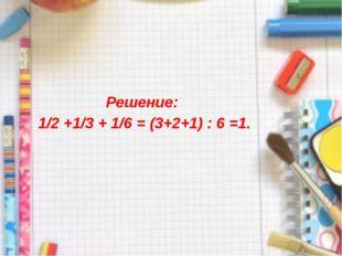 Решение: 1/2 +1/3 + 1/6 = (3+2+1) : 6 =1.