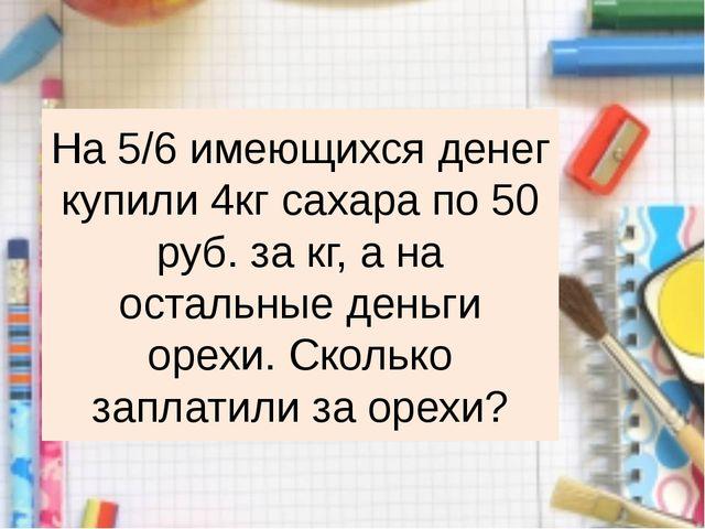 На 5/6 имеющихся денег купили 4кг сахара по 50 руб. за кг, а на остальные ден...