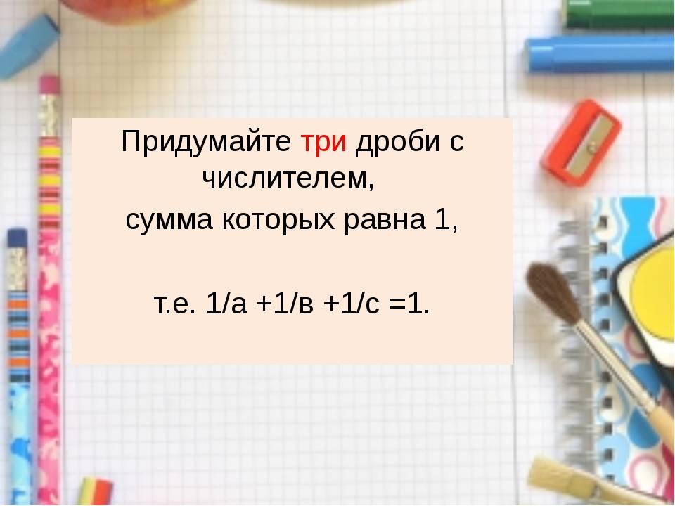 Придумайте три дроби с числителем, сумма которых равна 1, т.е. 1/а +1/в +1/с...