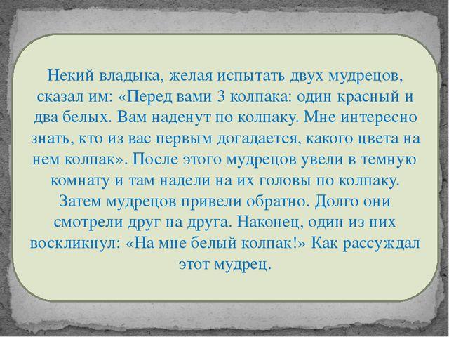 Некий владыка, желая испытать двух мудрецов, сказал им: «Перед вами 3 колпака...
