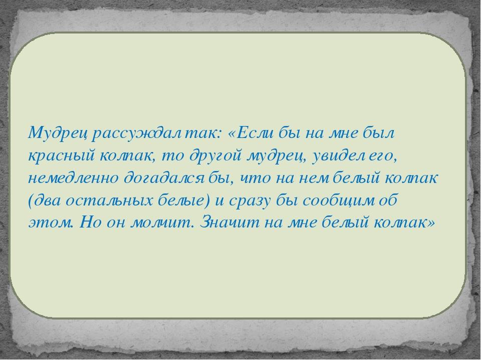 Мудрец рассуждал так: «Если бы на мне был красный колпак, то другой мудрец,...