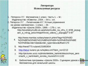 Литература Используемые ресурсы Петерсон Л.Г. Математика 1 класс. Часть 1. –