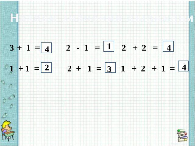 Назови значения выражений + 1 = 2 - 1 = 2 + 2 = 1 + 1 = 2 + 1 = 1 + 2 + 1 =...